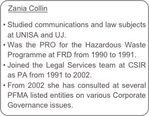 Zania Collin  Studied communications and law subjects  at UNISA and UJ. Was the PRO for the Hazardous Waste Programme at FRD from 1990 to 1991. Joined the Legal Services team at CSIR as PA from 1991 to 2002.  From 2002 she has consulted at several PFMA listed entities on various Corporate Governance issues.