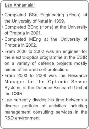 Lee Annamalai  Completed BSc Engineering (Hons) at the University of Natal in 1999. Completed BEng (Hons) at the University of Pretoria in 2001. Completed MEng at the University of Pretoria in 2002. From 2000 to 2002 was an engineer for the electro-optics programme at the CSIR on a variety of defence projects mostly aimed at infrared self-protection. From 2003 to 2008 was the Research Manager for the Optronic Sensor Systems at the Defence Research Unit of the CSIR. Lee currently divides his time between a diverse portfolio of activities including management consulting services in the R&D environment.